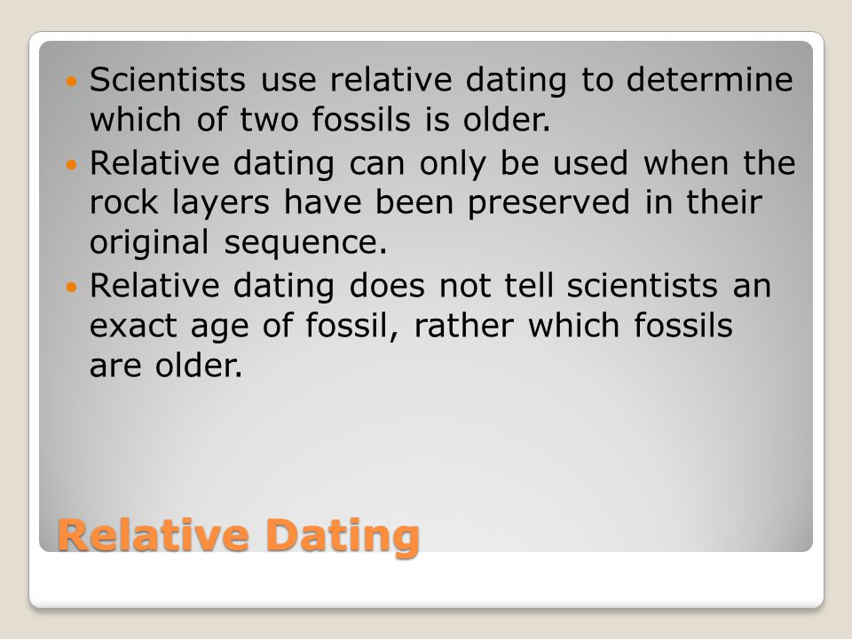 Scientists use relative dating to determine which of two fossils is older.