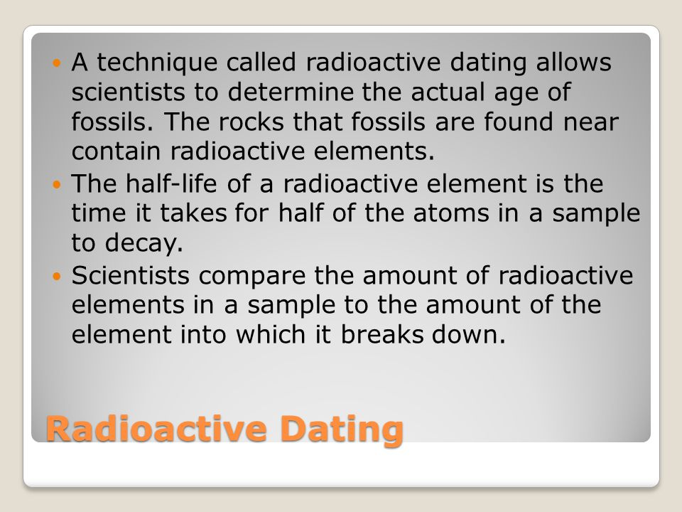 A technique called radioactive dating allows scientists to determine the actual age of fossils. The rocks that fossils are found near contain radioactive elements.