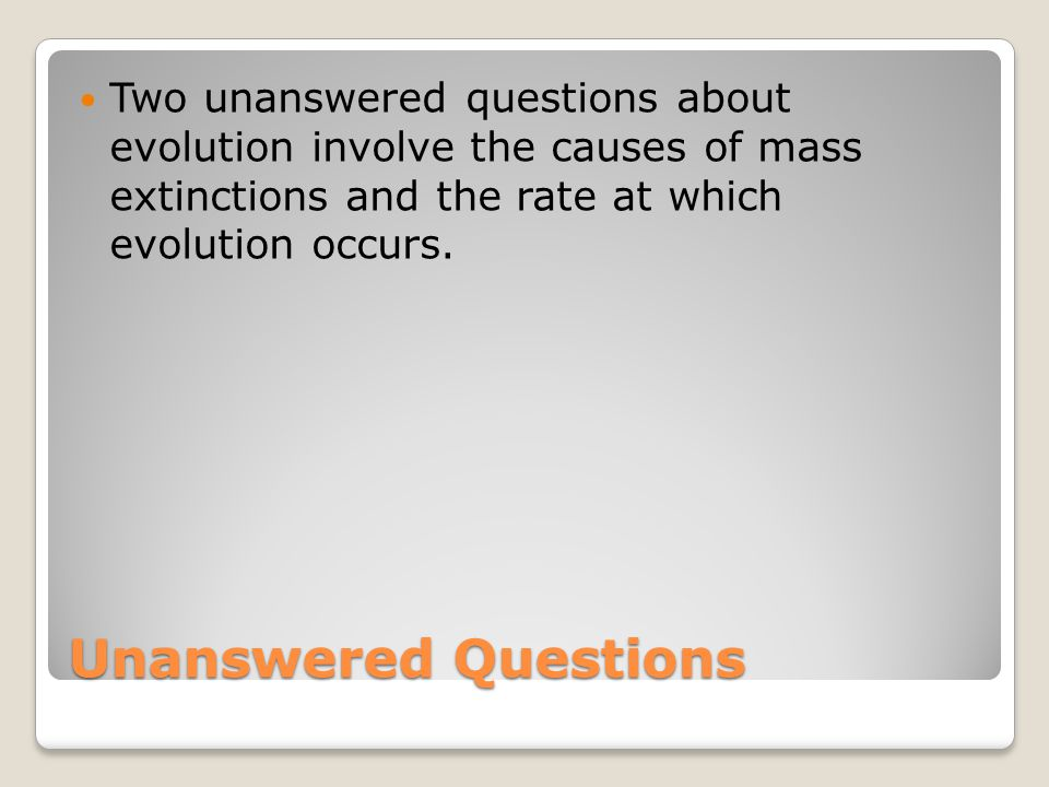 Two unanswered questions about evolution involve the causes of mass extinctions and the rate at which evolution occurs.