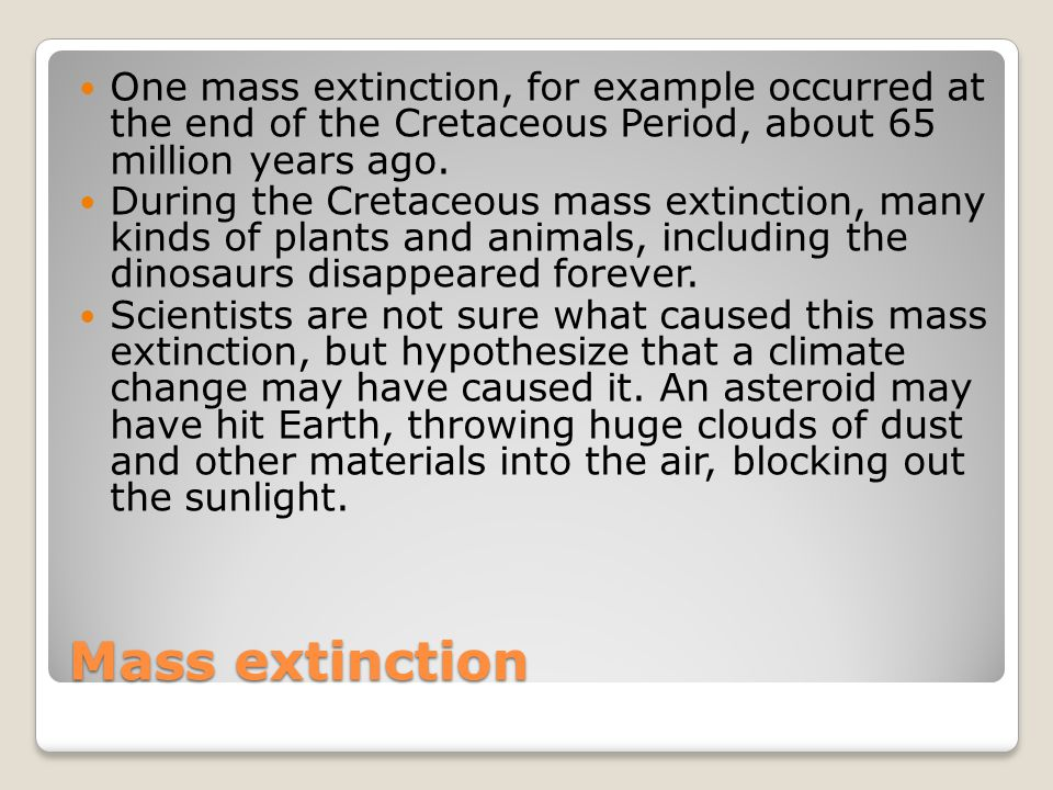 One mass extinction, for example occurred at the end of the Cretaceous Period, about 65 million years ago.