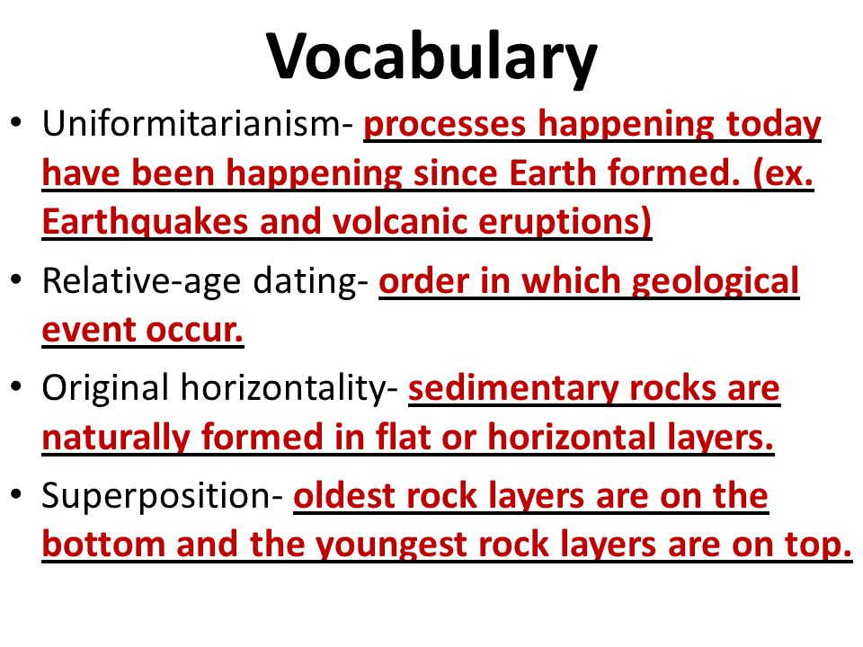 Vocabulary Uniformitarianism- processes happening today have been happening since Earth formed. (ex. Earthquakes and volcanic eruptions)