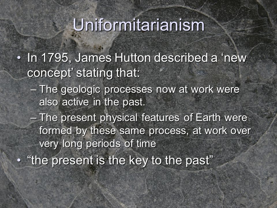Uniformitarianism In 1795, James Hutton described a 'new concept' stating that: The geologic processes now at work were also active in the past.