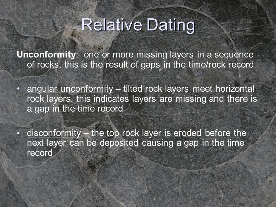 Relative Dating Unconformity: one or more missing layers in a sequence of rocks, this is the result of gaps in the time/rock record.
