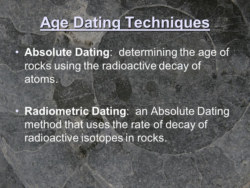 Age Dating Techniques Absolute Dating: determining the age of rocks using the radioactive decay of atoms.