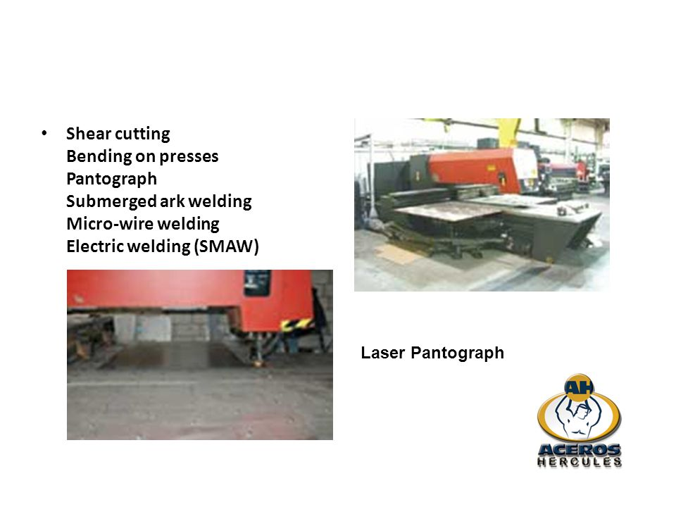 Shear cutting Bending on presses Pantograph Submerged ark welding Micro-wire welding Electric welding (SMAW)