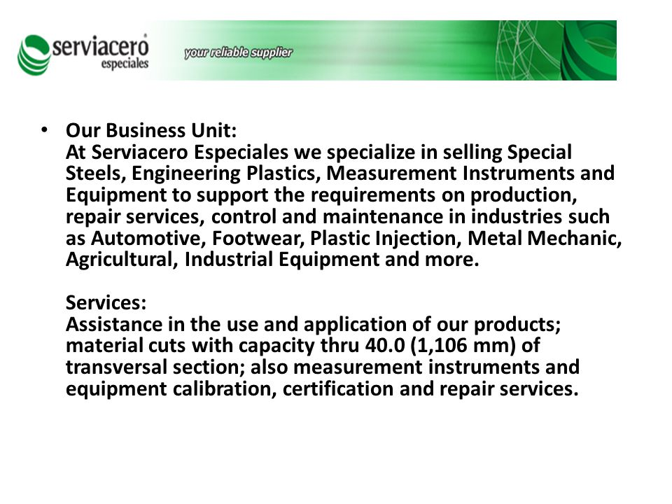 Our Business Unit: At Serviacero Especiales we specialize in selling Special Steels, Engineering Plastics, Measurement Instruments and Equipment to support the requirements on production, repair services, control and maintenance in industries such as Automotive, Footwear, Plastic Injection, Metal Mechanic, Agricultural, Industrial Equipment and more.