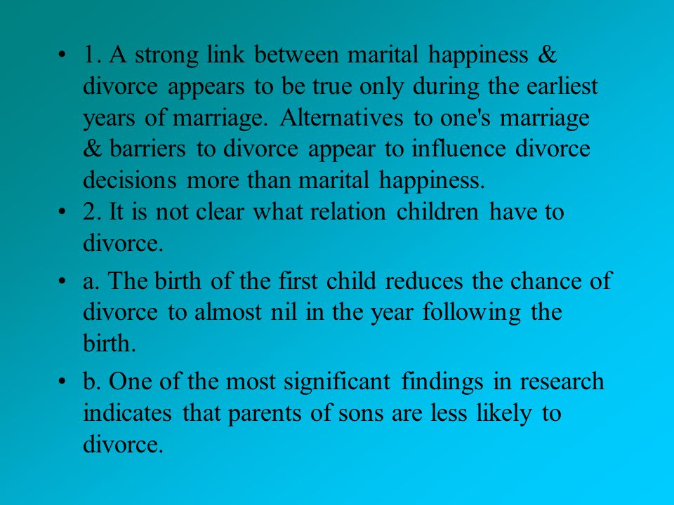 1. A strong link between marital happiness & divorce appears to be true only during the earliest years of marriage. Alternatives to one s marriage & barriers to divorce appear to influence divorce decisions more than marital happiness.