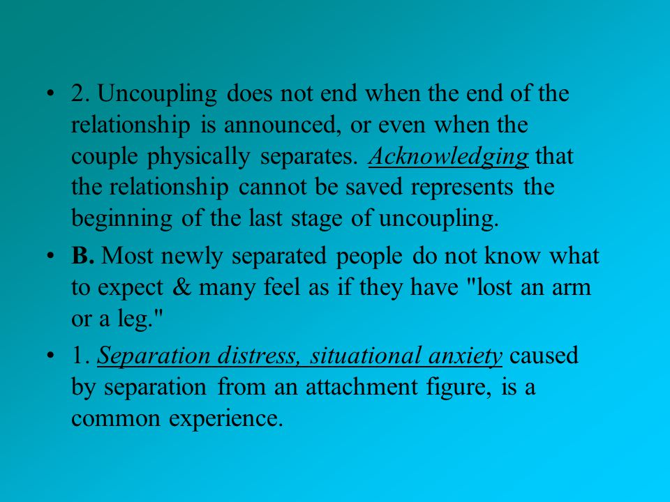 2. Uncoupling does not end when the end of the relationship is announced, or even when the couple physically separates. Acknowledging that the relationship cannot be saved represents the beginning of the last stage of uncoupling.