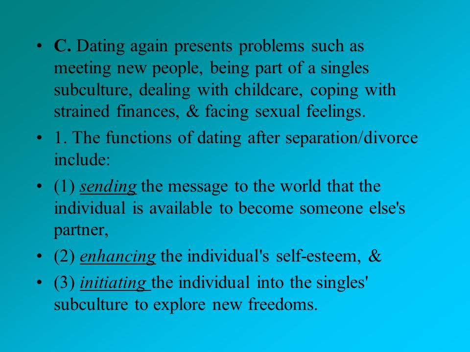 C. Dating again presents problems such as meeting new people, being part of a singles subculture, dealing with childcare, coping with strained finances, & facing sexual feelings.
