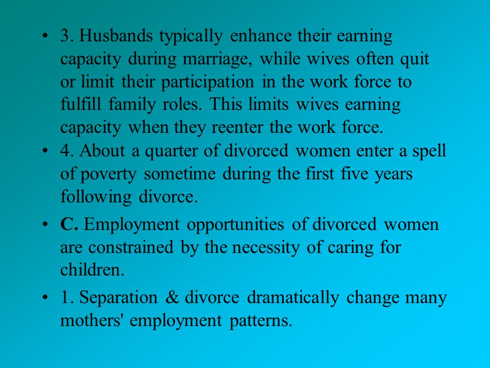 3. Husbands typically enhance their earning capacity during marriage, while wives often quit or limit their participation in the work force to fulfill family roles. This limits wives earning capacity when they reenter the work force.