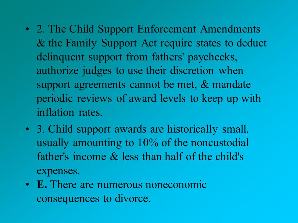 2. The Child Support Enforcement Amendments & the Family Support Act require states to deduct delinquent support from fathers paychecks, authorize judges to use their discretion when support agreements cannot be met, & mandate periodic reviews of award levels to keep up with inflation rates.