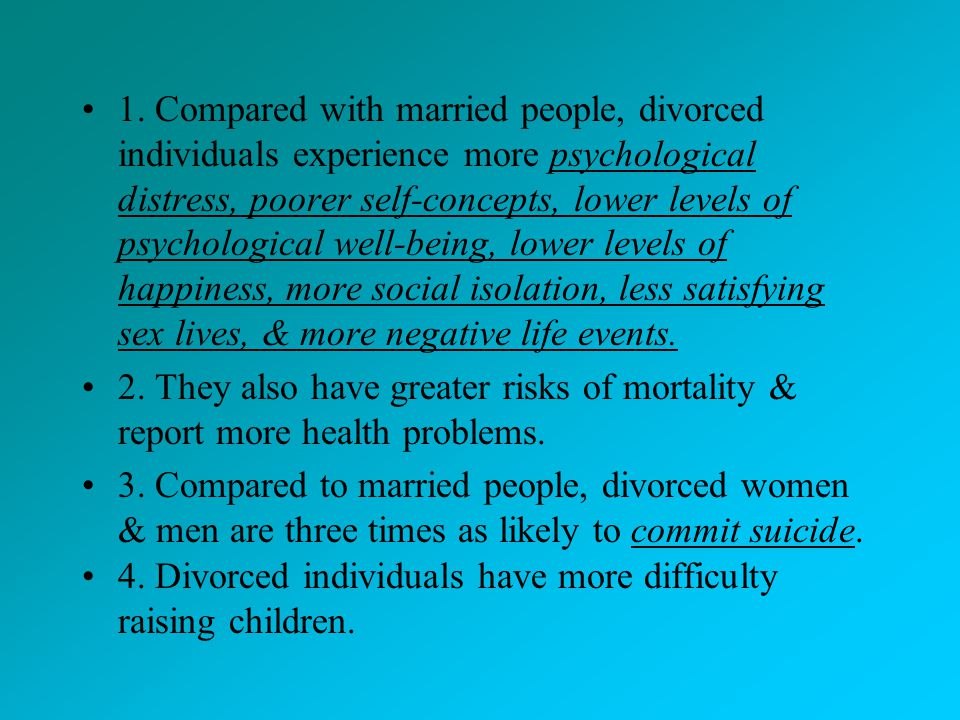 1. Compared with married people, divorced individuals experience more psychological distress, poorer self-concepts, lower levels of psychological well-being, lower levels of happiness, more social isolation, less satisfying sex lives, & more negative life events.