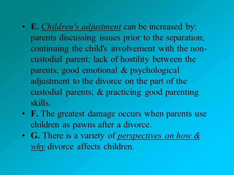 E. Children s adjustment can be increased by: parents discussing issues prior to the separation; continuing the child s involvement with the non-custodial parent; lack of hostility between the parents; good emotional & psychological adjustment to the divorce on the part of the custodial parents; & practicing good parenting skills.
