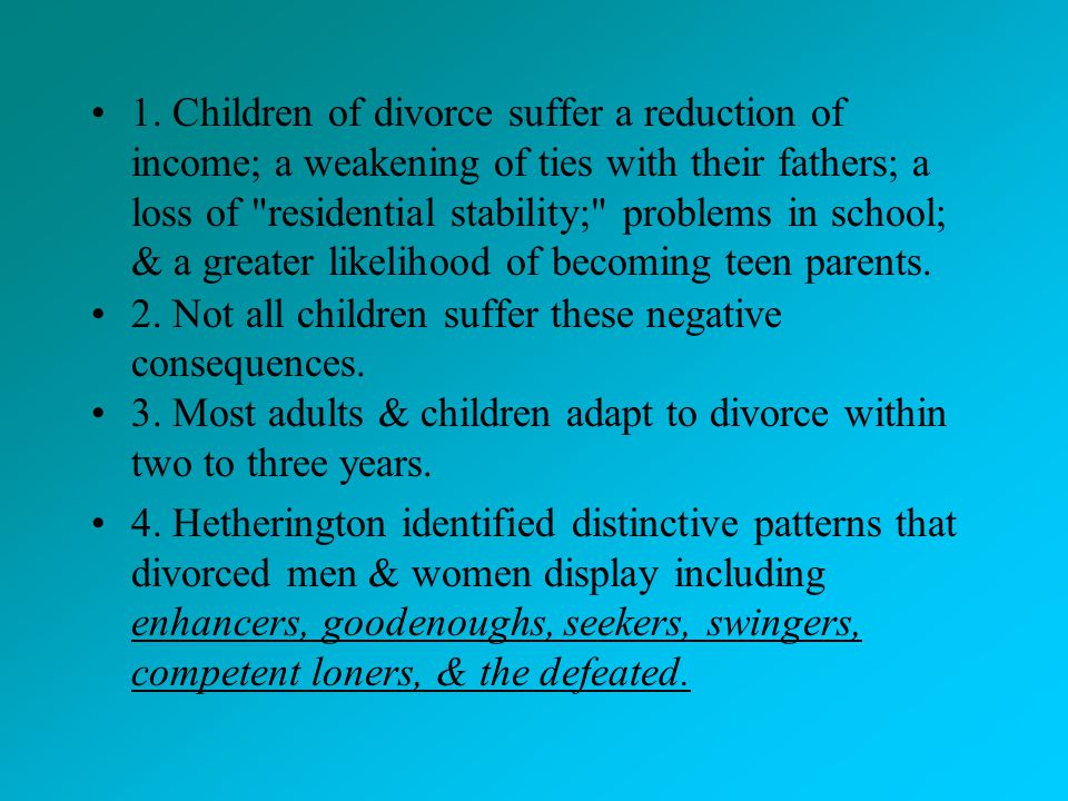 1. Children of divorce suffer a reduction of income; a weakening of ties with their fathers; a loss of residential stability; problems in school; & a greater likelihood of becoming teen parents.