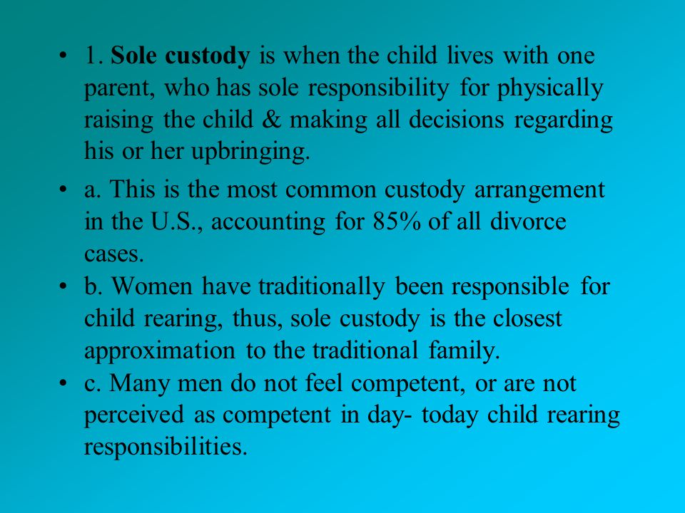 1. Sole custody is when the child lives with one parent, who has sole responsibility for physically raising the child & making all decisions regarding his or her upbringing.