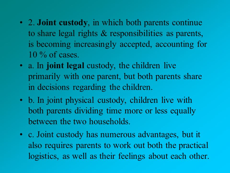 2. Joint custody, in which both parents continue to share legal rights & responsibilities as parents, is becoming increasingly accepted, accounting for 10 % of cases.