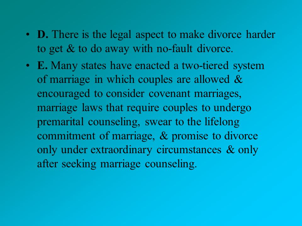 D. There is the legal aspect to make divorce harder to get & to do away with no-fault divorce.