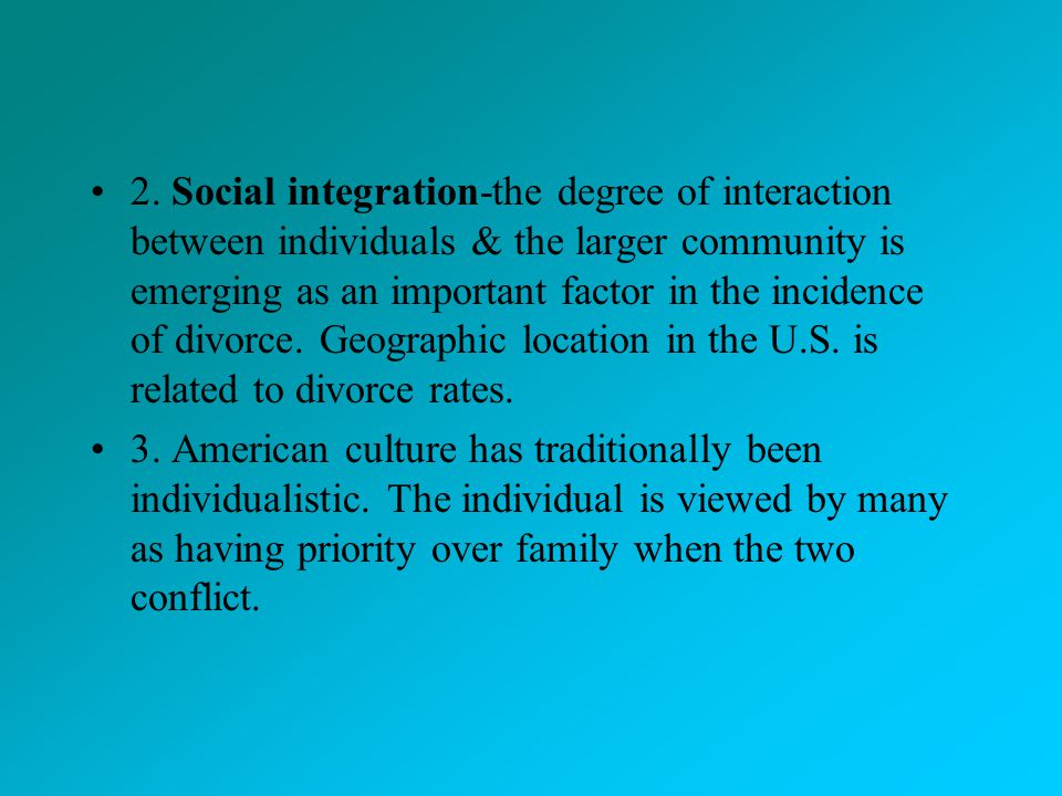 2. Social integration-the degree of interaction between individuals & the larger community is emerging as an important factor in the incidence of divorce. Geographic location in the U.S. is related to divorce rates.
