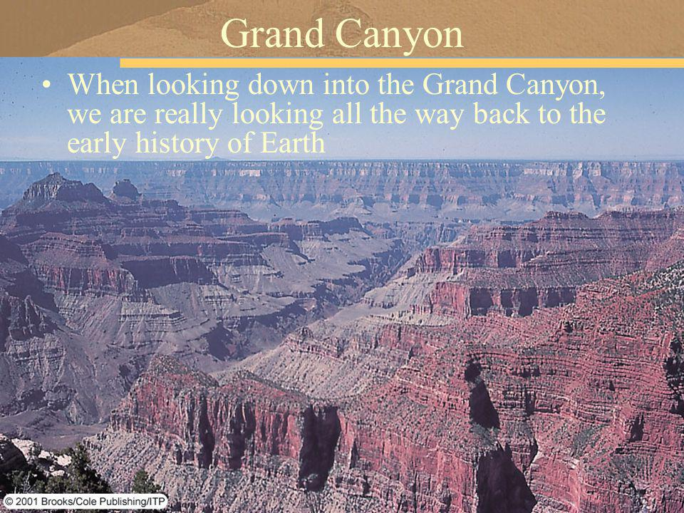 Grand Canyon When looking down into the Grand Canyon, we are really looking all the way back to the early history of Earth.