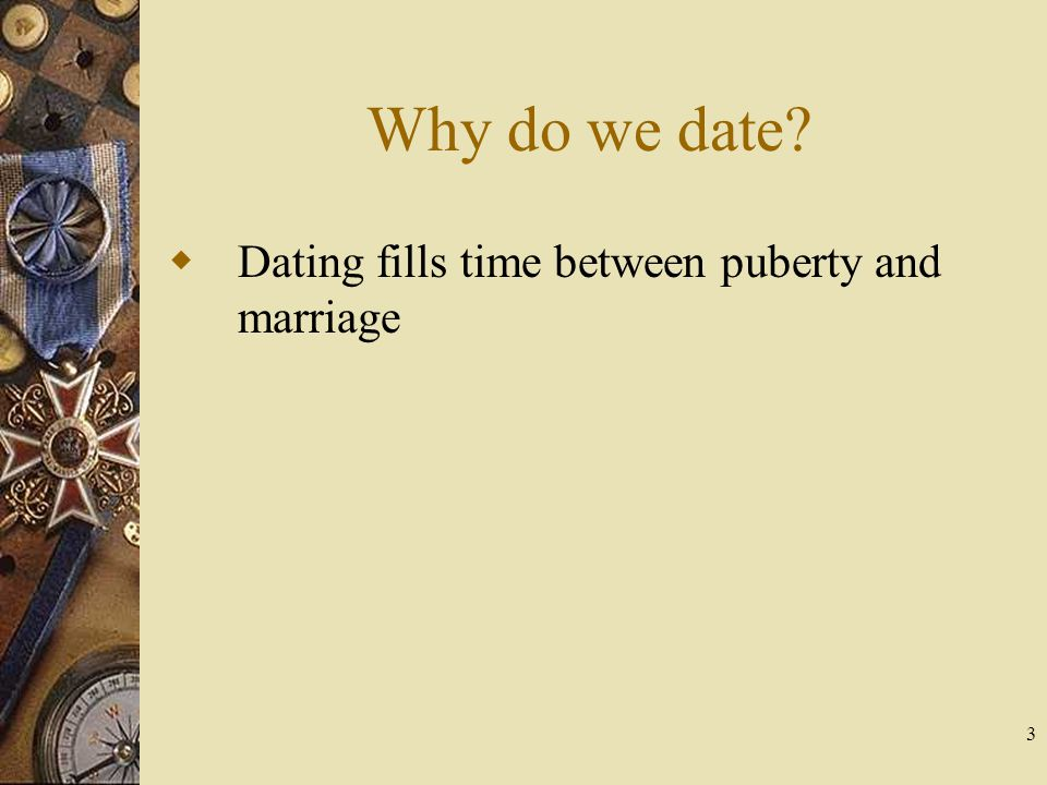 Why do we date Dating fills time between puberty and marriage