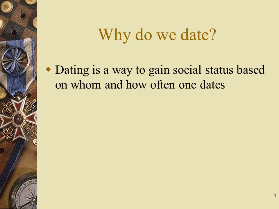 Why do we date Dating is a way to gain social status based on whom and how often one dates