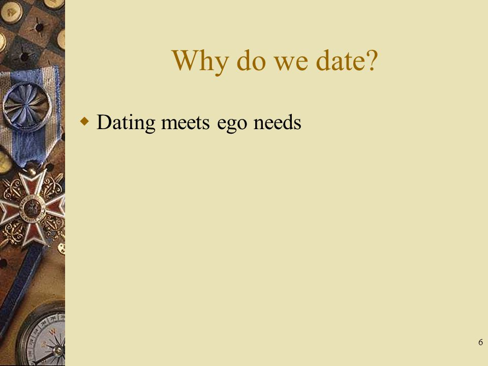 Why do we date Dating meets ego needs