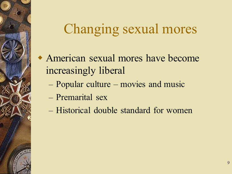 Changing sexual mores American sexual mores have become increasingly liberal. Popular culture – movies and music.