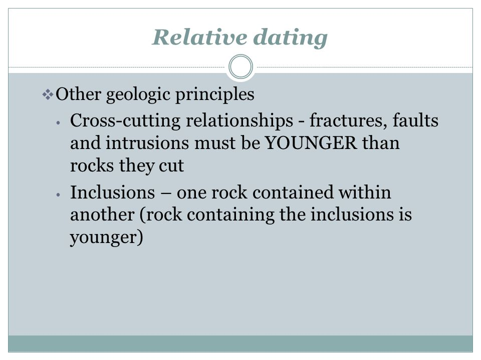 Relative dating Other geologic principles. Cross-cutting relationships - fractures, faults and intrusions must be YOUNGER than rocks they cut.