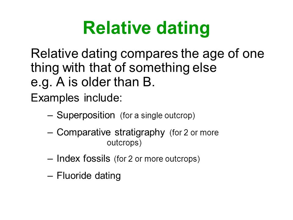 Relative dating Relative dating compares the age of one thing with that of something else e.g. A is older than B.