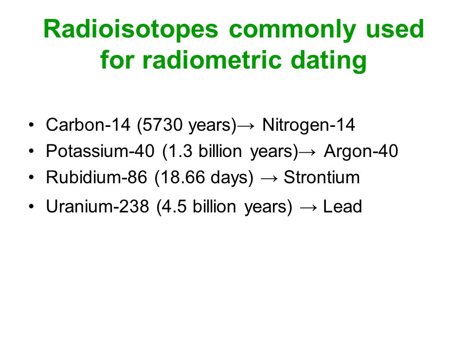 what radioisotopes are used in radiometric dating Radioactive isotopes (also called radioisotopes) have unstable nuclei   radiometric dating techniques focus on the 40k-40ar system because ca is a.