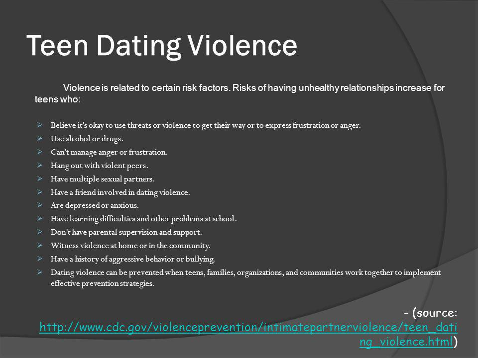 Teen Dating Violence Violence is related to certain risk factors. Risks of having unhealthy relationships increase for teens who: