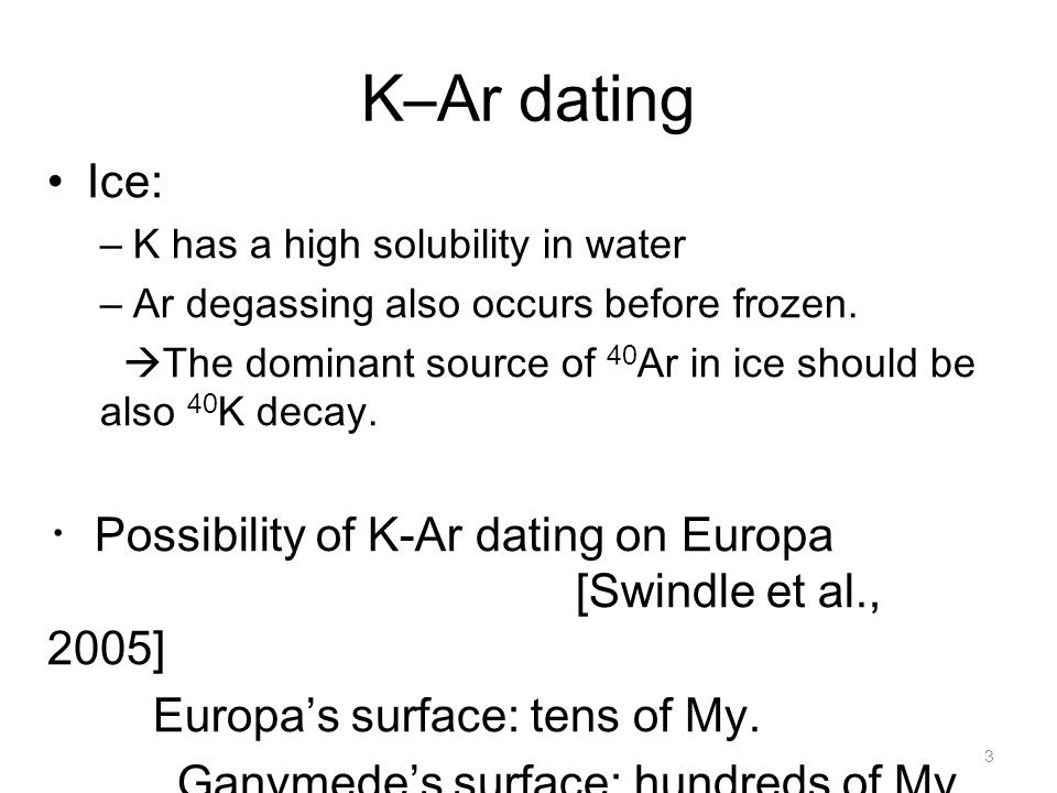 K–Ar dating Ice: K has a high solubility in water. Ar degassing also occurs before frozen.