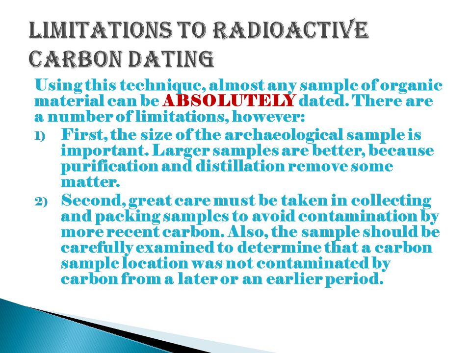 what could not be dated using radiocarbon dating techniques They rely more on dating methods that link into historical records outside the range of recorded history, calibration of the 14 c clock is not possible other factors affecting carbon dating the amount of cosmic rays penetrating the earth's atmosphere affects the amount of 14 c produced and therefore dating the system.