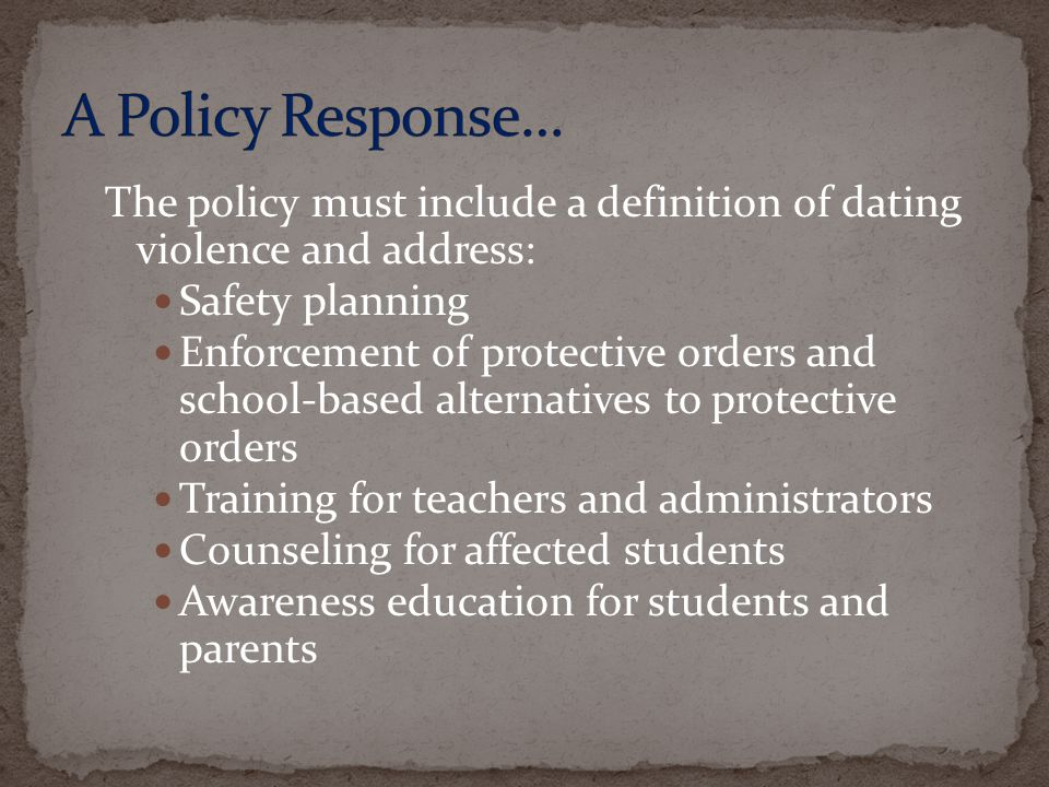 A Policy Response… The policy must include a definition of dating violence and address: Safety planning.