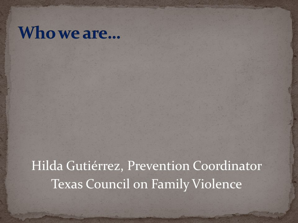 Who we are… Hilda Hilda Gutiérrez, Prevention Coordinator Texas Council on Family Violence