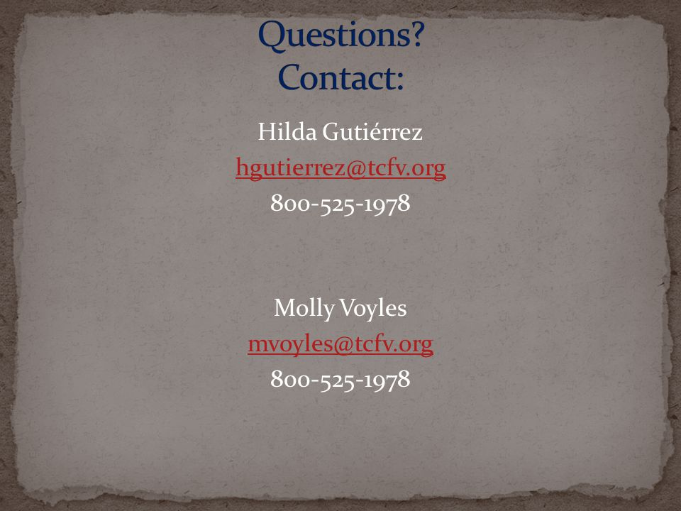Questions Contact: Hilda Gutiérrez hgutierrez@tcfv.org 800-525-1978 Molly Voyles mvoyles@tcfv.org