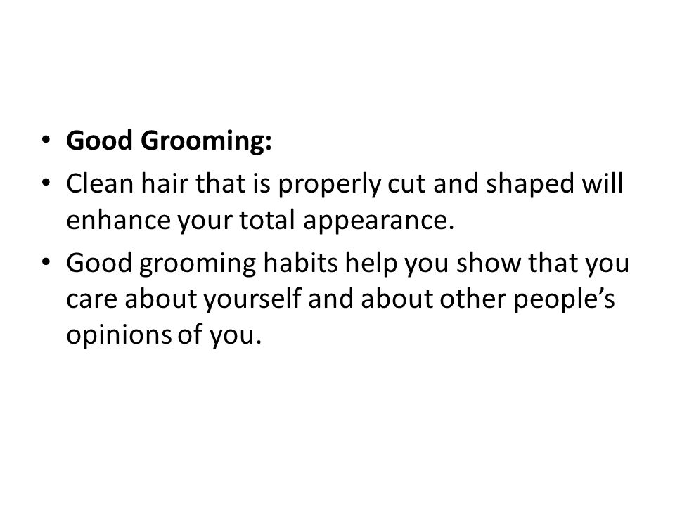 Good Grooming: Clean hair that is properly cut and shaped will enhance your total appearance.
