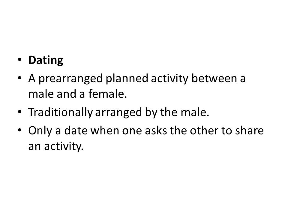 Dating A prearranged planned activity between a male and a female. Traditionally arranged by the male.