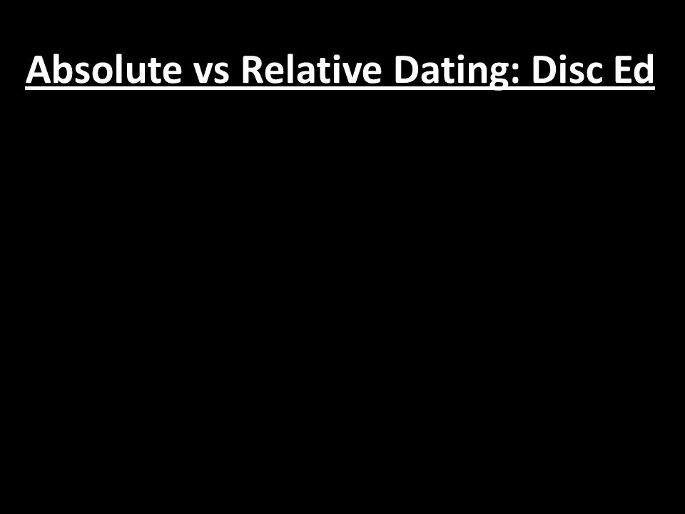 Absolute vs Relative Dating: Disc Ed