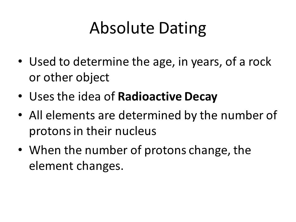 Absolute Dating Used to determine the age, in years, of a rock or other object. Uses the idea of Radioactive Decay.