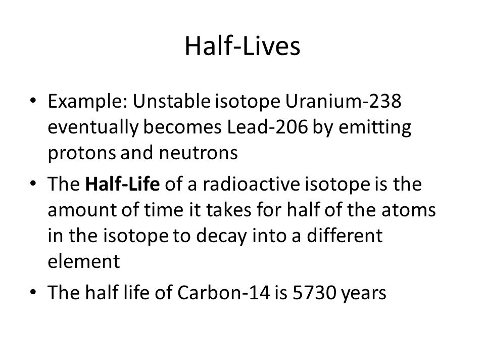 Half-Lives Example: Unstable isotope Uranium-238 eventually becomes Lead-206 by emitting protons and neutrons.