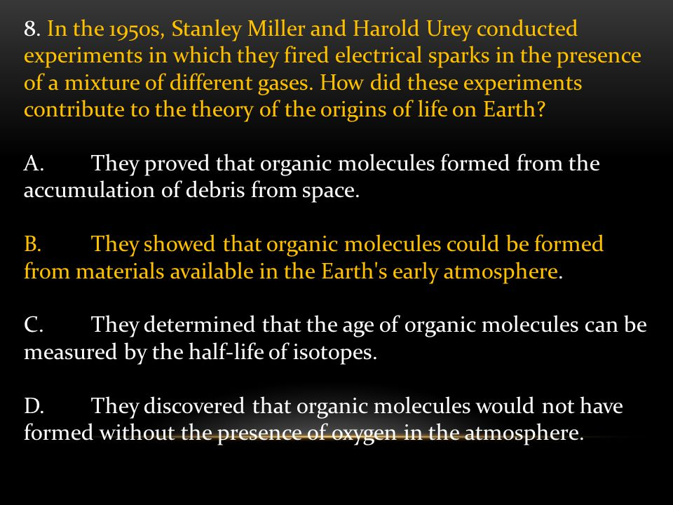 8. In the 1950s, Stanley Miller and Harold Urey conducted experiments in which they fired electrical sparks in the presence of a mixture of different gases. How did these experiments contribute to the theory of the origins of life on Earth