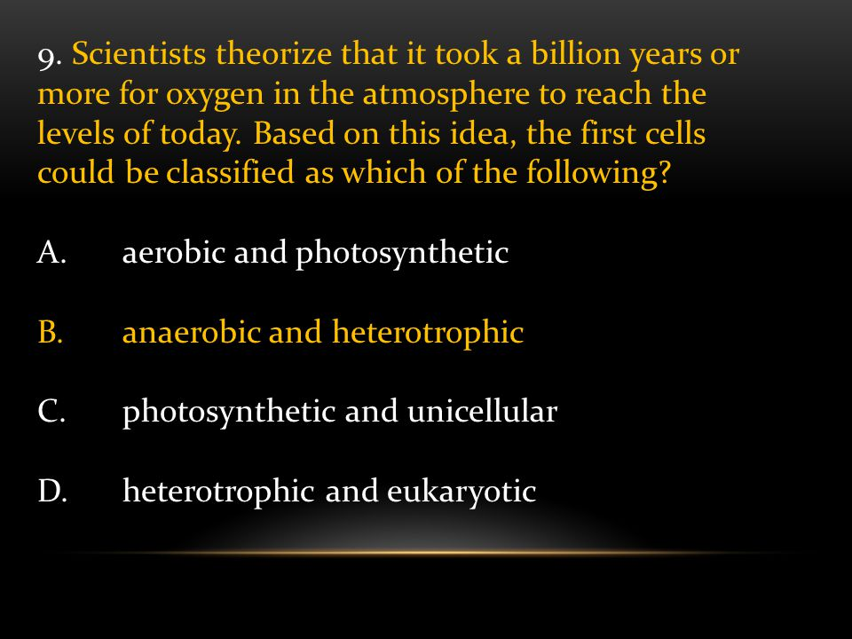 9. Scientists theorize that it took a billion years or more for oxygen in the atmosphere to reach the levels of today. Based on this idea, the first cells could be classified as which of the following