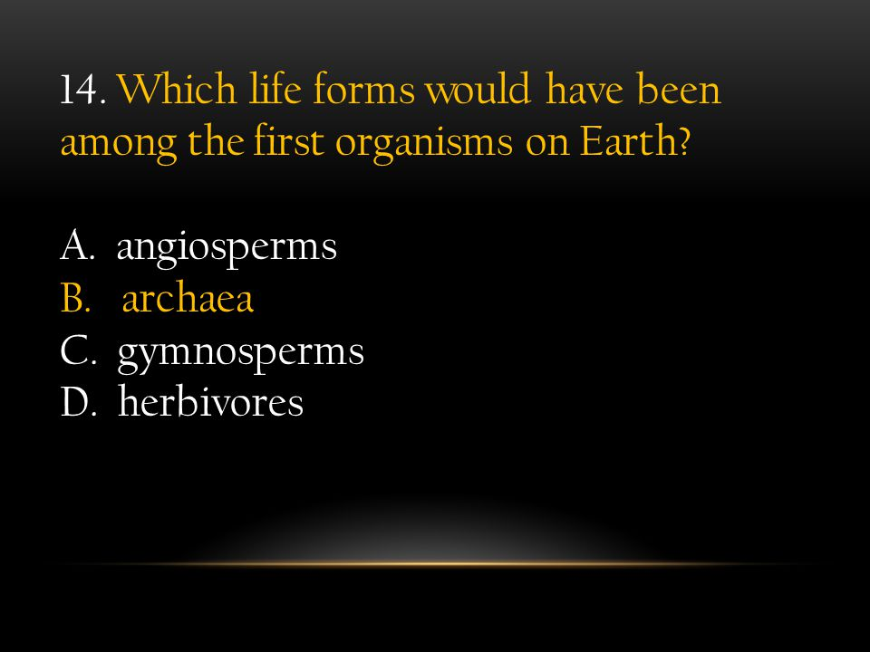 14. Which life forms would have been among the first organisms on Earth