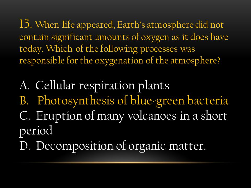 15. When life appeared, Earth's atmosphere did not contain significant amounts of oxygen as it does have today. Which of the following processes was responsible for the oxygenation of the atmosphere