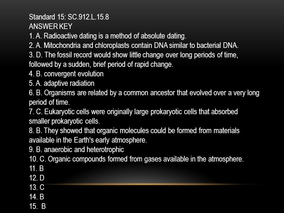 Standard 15: SC.912.L.15.8 ANSWER KEY. 1. A. Radioactive dating is a method of absolute dating.