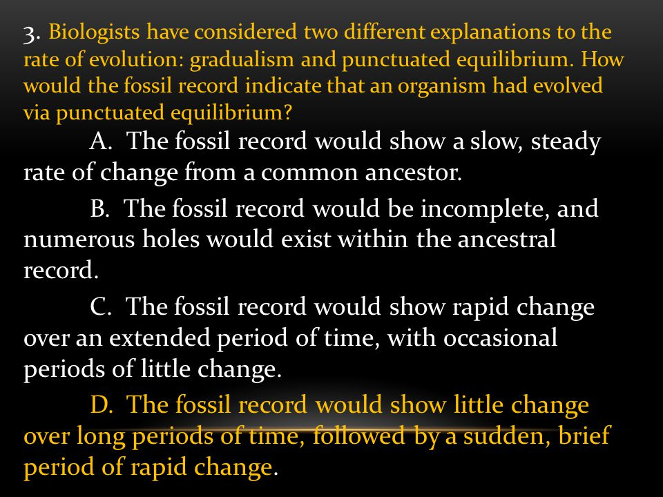 3. Biologists have considered two different explanations to the rate of evolution: gradualism and punctuated equilibrium. How would the fossil record indicate that an organism had evolved via punctuated equilibrium
