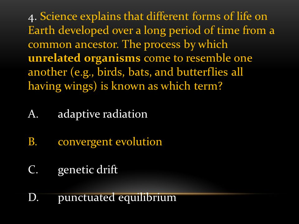 4. Science explains that different forms of life on Earth developed over a long period of time from a common ancestor. The process by which unrelated organisms come to resemble one another (e.g., birds, bats, and butterflies all having wings) is known as which term