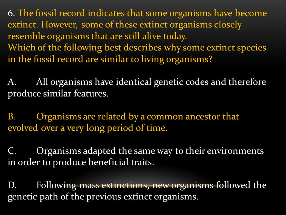 6. The fossil record indicates that some organisms have become extinct