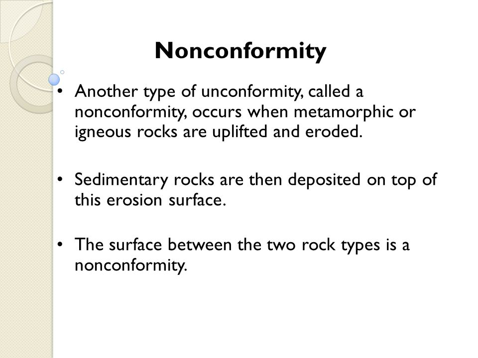 Nonconformity Another type of unconformity, called a nonconformity, occurs when metamorphic or igneous rocks are uplifted and eroded.
